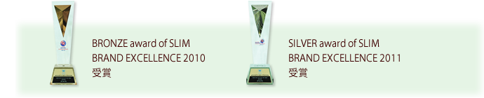 BRONZE award of SLIM BRAND EXCELLENCE 2010 受賞、SILVER award of SLIM BRAND EXCELLENCE 2011 受賞